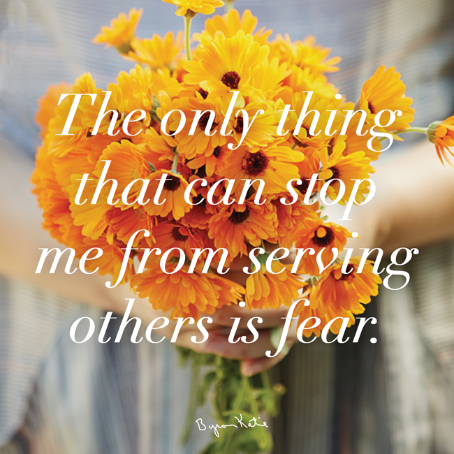 The only thing that can stop me from serving others is fear. - Byron Katie