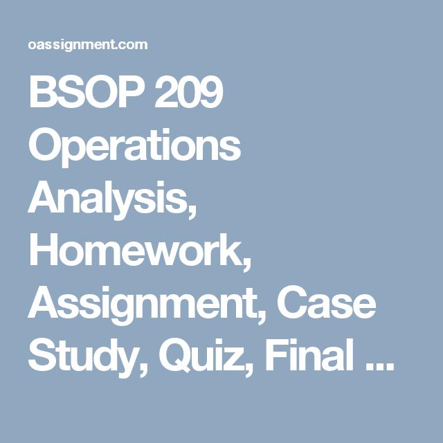 BSOP 209 Operations Analysis, Homework, Assignment, Case Study, Quiz, Final  BSOP 209 Week 1  Assignment Problems 4.2(a, b, c), 4.6(a, b, c), 4.9(a, b, c, d)  BSOP 209 Week 2  Assignment Problems 4.24 (a, b, c), 4.46(a, b, c)  BSOP 209 Week 2 Quiz, Linear Regression, Correlation and Forecast Error  BSOP 209 Week 3  Assignment S7.17, S7.18, S7.30, S7.31,  Case Study 1, Forecasting Attendance, SWU Football Games  Case Study 1, Forecasting Attendance, Worksheet  BSOP 209 Week 4  BSOP 209 Week…