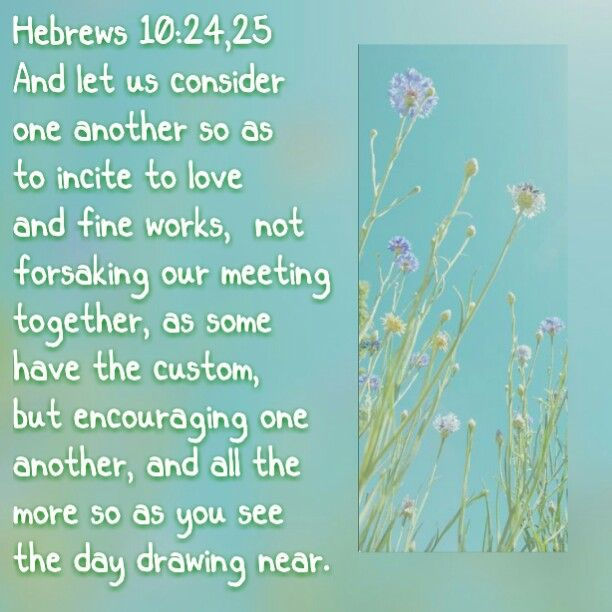 We are told by Jehovah God to gather together at our meetings & encourage & encite each other  to fine works.
