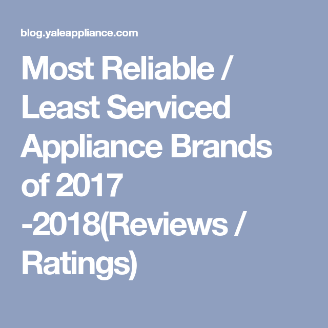 Most Reliable Least Serviced Appliance Brands For 2020 Reviews
