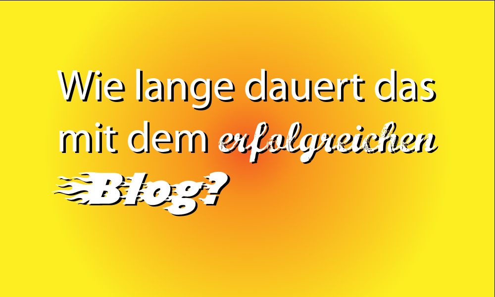 Wie lange dauert das mit dem erfolgreichen Blog?