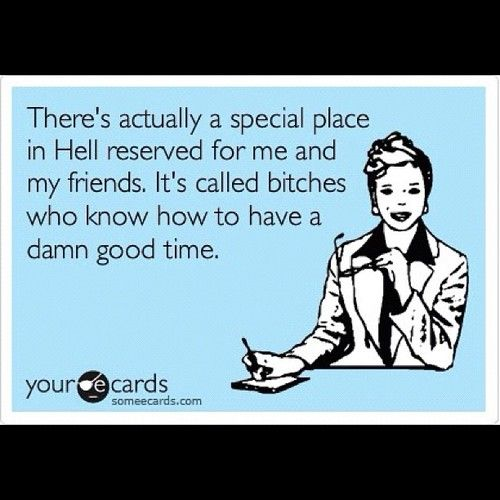 There's actually a special place in Hell reserved for me and my friends.  It's called bitches who know how to have a damn good time.    True story