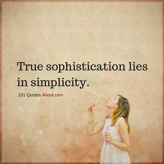 Simplicity Quotes True Sophistication Lies In Simplicity Simplicity Quotes Simple Life Quotes Quotes About Everything