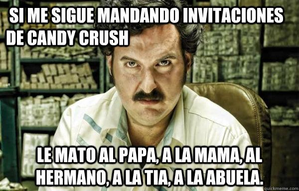 Funny Memes For A Crush : Si me sigue mandando invitaciones de candy crush le mato al papa