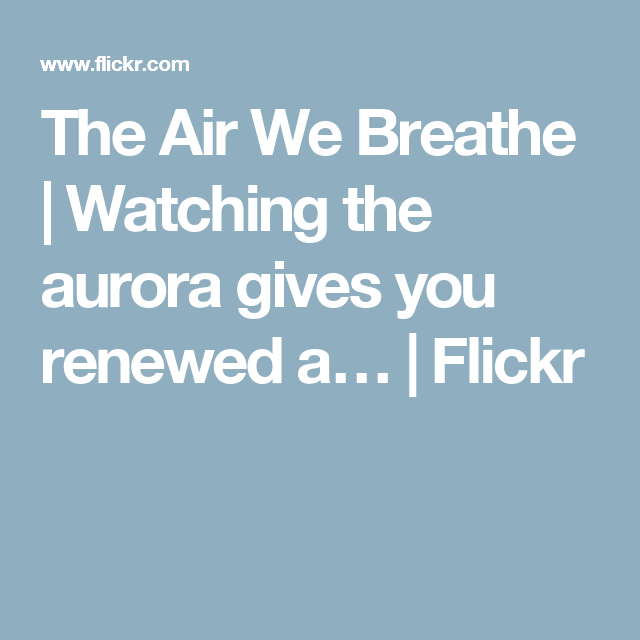 The Air We Breathe | Watching the aurora gives you renewed a… | Flickr