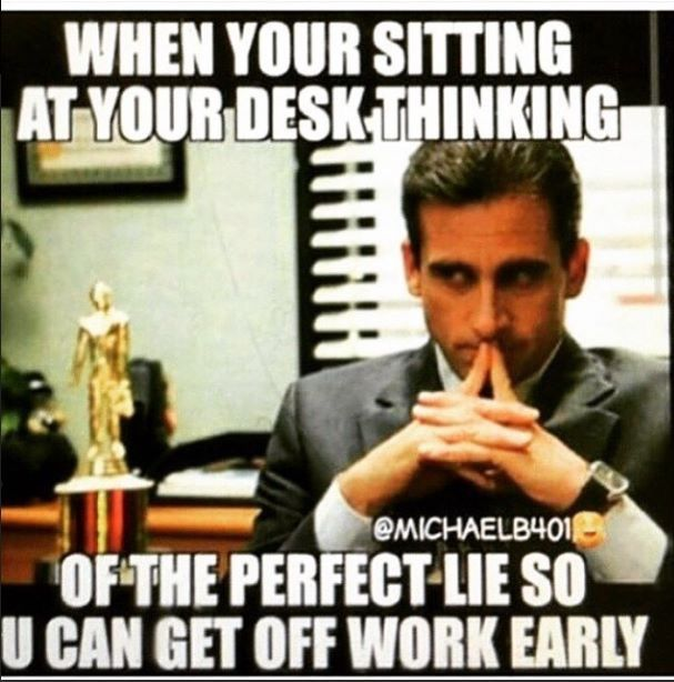 When You Re Sitting At Your Desk Thinking Of The Perfect Lie So You Can Get Off Work Early Work Quotes Work Quotes Funny Work Humor