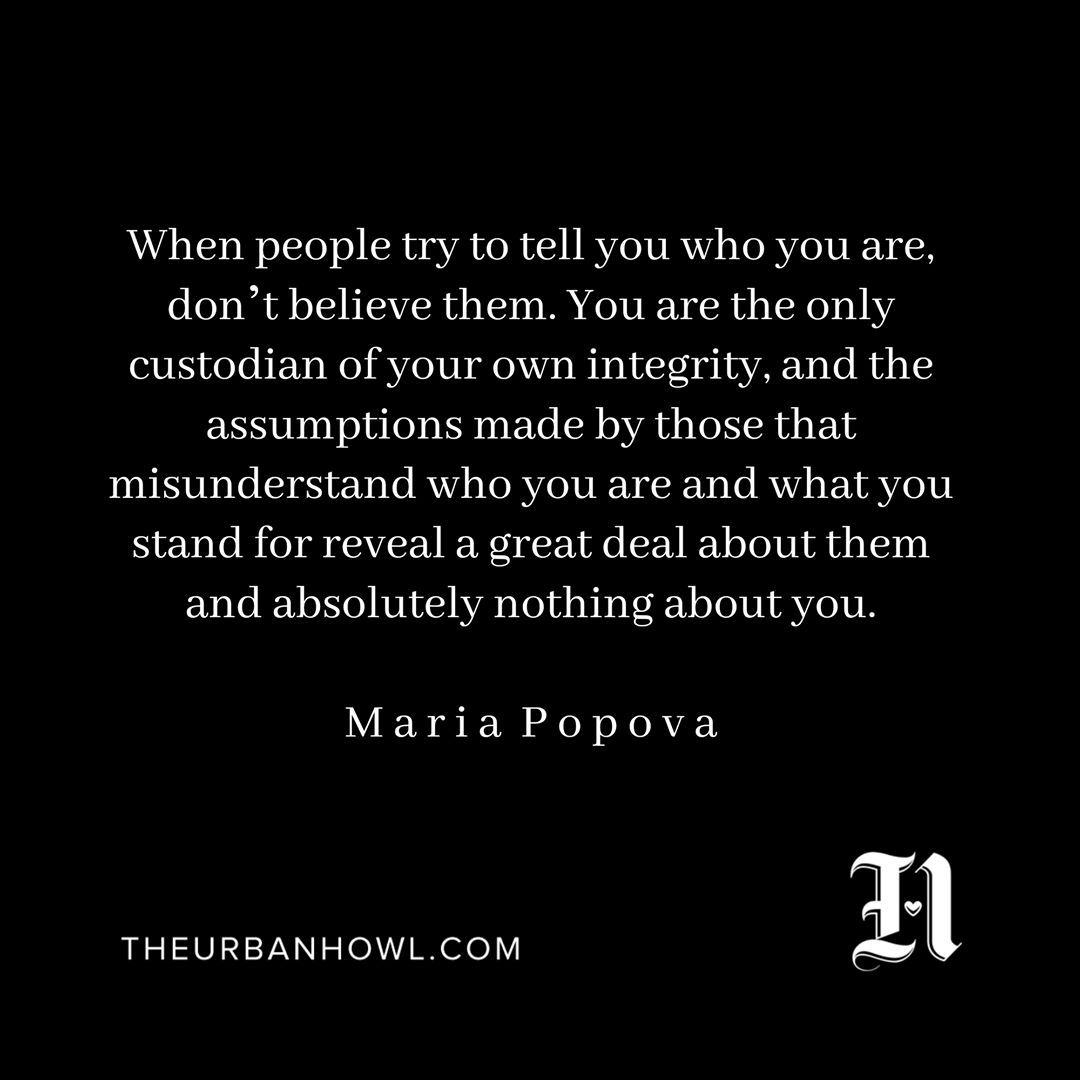 """""""When people try to tell you who you are, don't believe them. You are the only custodian of your own integrity, and the assumptions made by those that misunderstand who you are and what you stand for reveal a great deal about them and absolutely nothing about you."""" — Maria Popova of #brainpickingsdotorg #youarethemagic"""