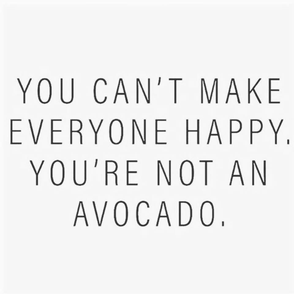 You Cant Make Everyone Happy Youre Not An Avocado Quotes