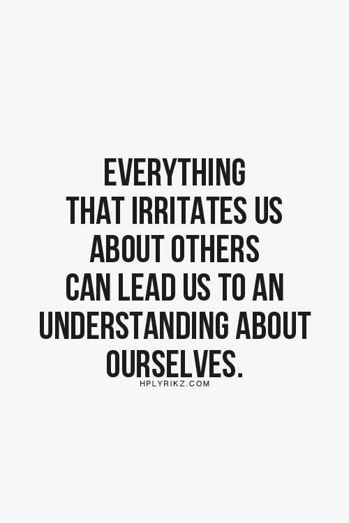Everything that irritates us about others can lead us to an understanding about ourselves. #wisdom #affirmations