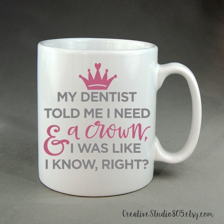 15oz Mug Dentist Told Me I Need A Crown Coffee Mug Cute