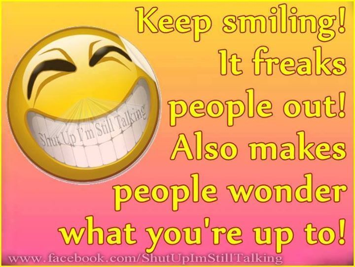 Keep Smiling It Freaks People Out Smile Quotes Funny Keep Smiling Quotes Smile Quotes