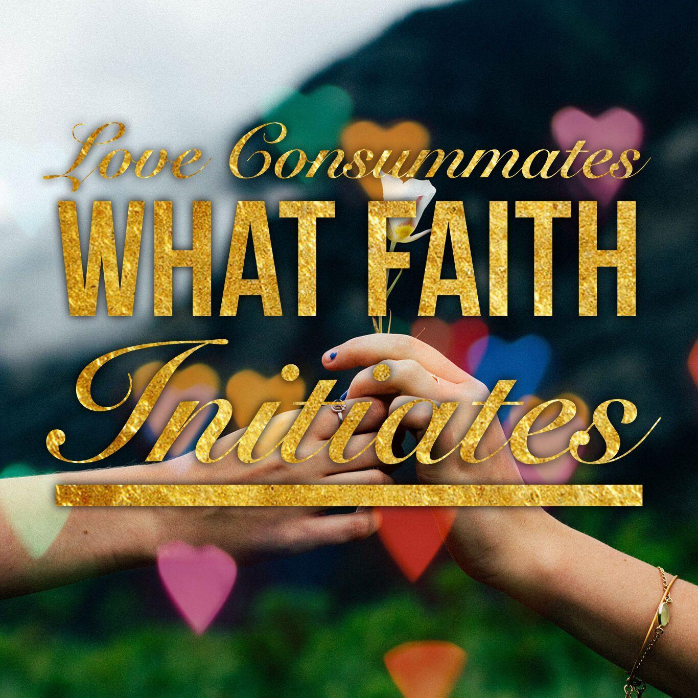 Love Consummates what Faith Initiates  Request prophetic