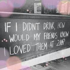 If I didn't drink, how would my friends know I loved them at 2 am?