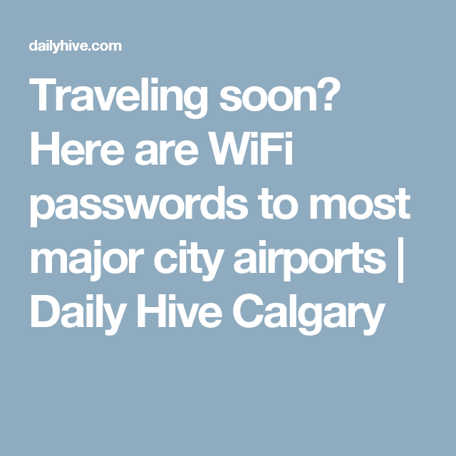 Traveling soon? Here are WiFi passwords to most major city airports | Daily Hive Calgary