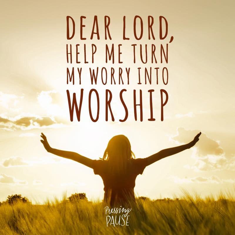 Dear Lord, Help Me Turn My Worry Into Worship.