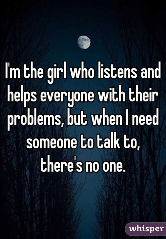 Everyones Talking But Whos Listening >> I M The Girl Who Listens And Helps Everyone With Their Problems But
