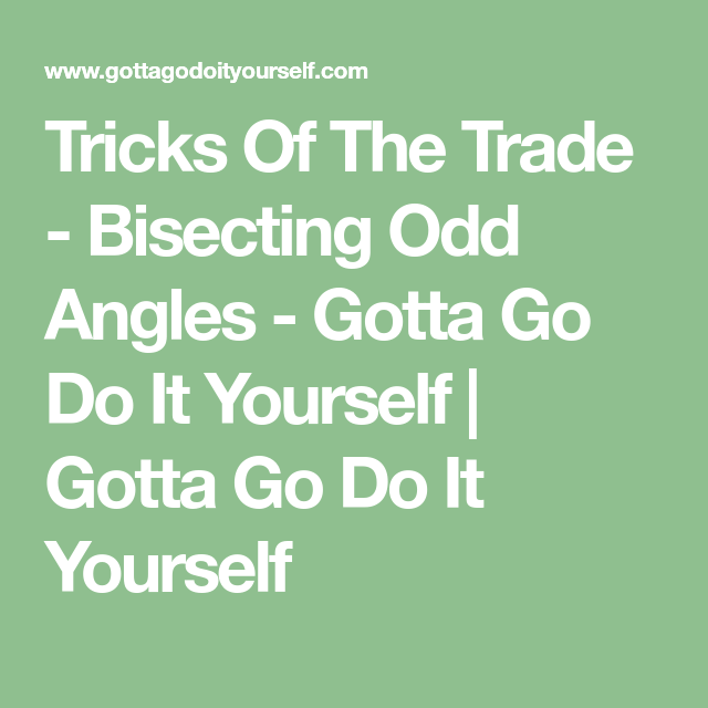 Tricks Of The Trade - Bisecting Odd Angles - Gotta Go Do It Yourself | Gotta Go Do It Yourself