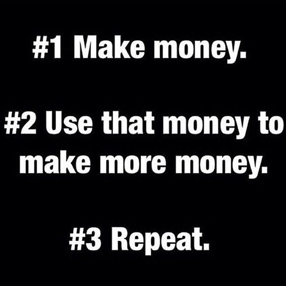 #1 Make Money. #2 Use That Money To Make More Money. #3
