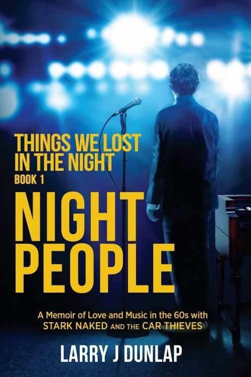 Night People, Book 1: Things We Lost in the Night: A Memoir of Love and Music in the '60s with Stark Naked and the Car Thieves — In Night People, he [Larry Dunlap] recounts the early days of trying to make it, when the dreams of stardom give way to subpar apartments, intraband squabbles, and booking second gigs to stay afloat. Read More: https://www.forewordreviews.com/reviews/night-people-book-1/?utm_source=pinterest&utm_medium=social&utm_campaign= #autobiographyandmemoir
