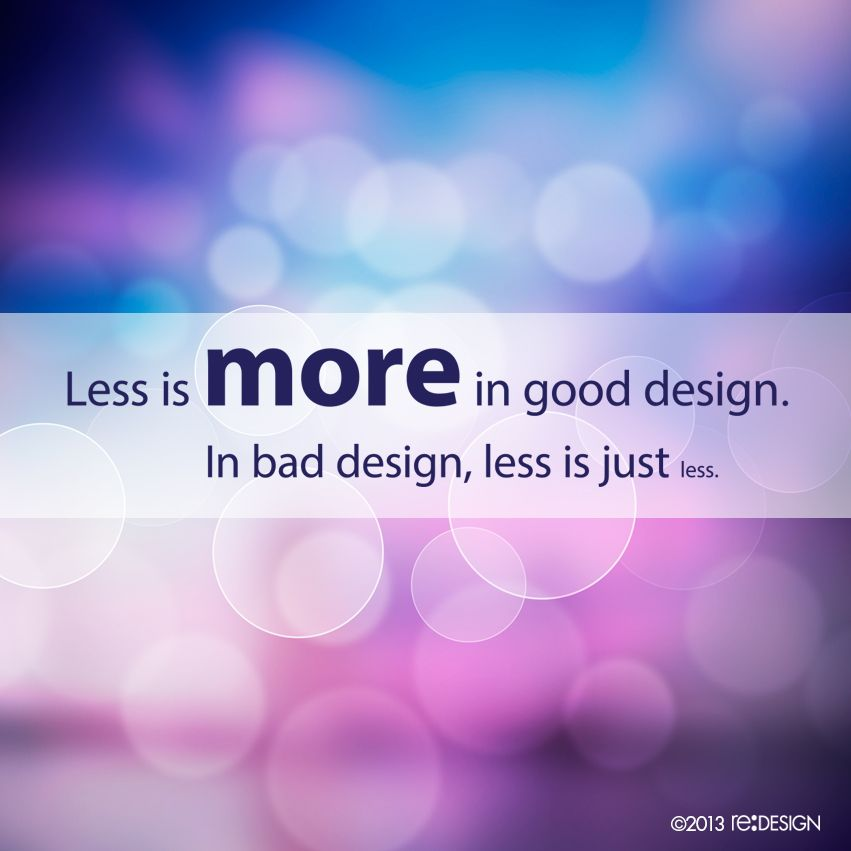 Less is more in good design. In bad design, less is just less. #design #quote #reDESIGN2 http://www.redesign2.com/blog/12-ways-that-good-design-may-elude-you