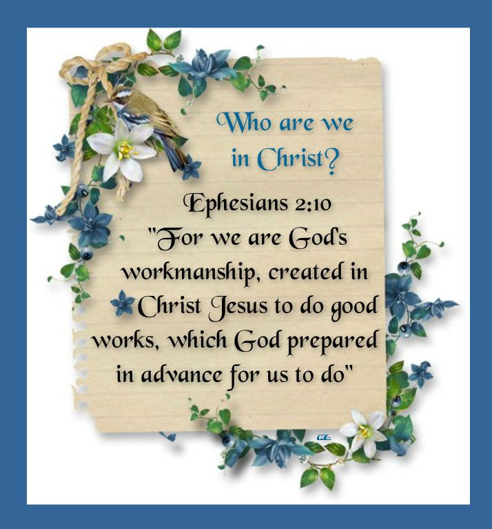 "Who are we in Christ?  Ephesians 2:10 ""For we are God's workmanship, created in Christ Jesus to do good works, which God prepared in advance for us to do"""