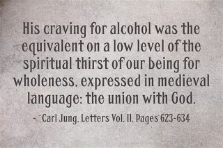 His craving for alcohol was the equivalent on a low level of the spiritual thirst of our being for wholeness, expressed in medieval language: the union with God. ~Carl Jung, Letters Vol. II, Pages 623-624