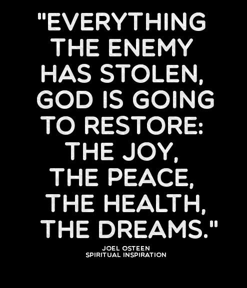 Everything the enemy has stolen God is going to restore: the joy, the peace, the health, the dreams.