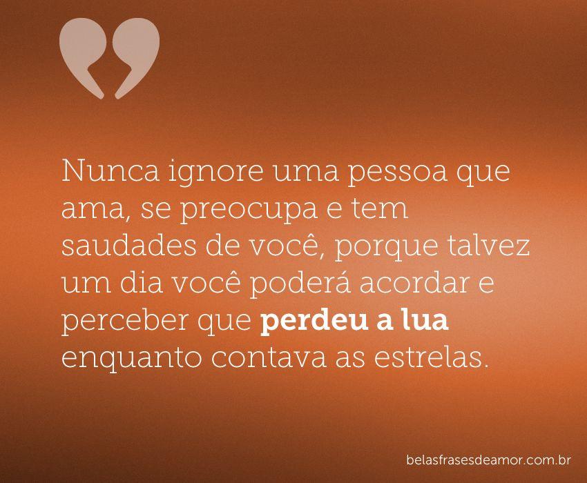 Nunca Ignore Uma Pessoa Que Ama Se Preocupa E Tem Saudades De Você