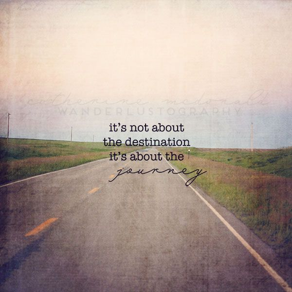 It\'s not about the destination; it\'s about the journey ...