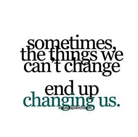 Hard Things In Life Quotes Sometimes The Things We Can T Change End Up Changing Us Words Inspirational Words Words Quotes