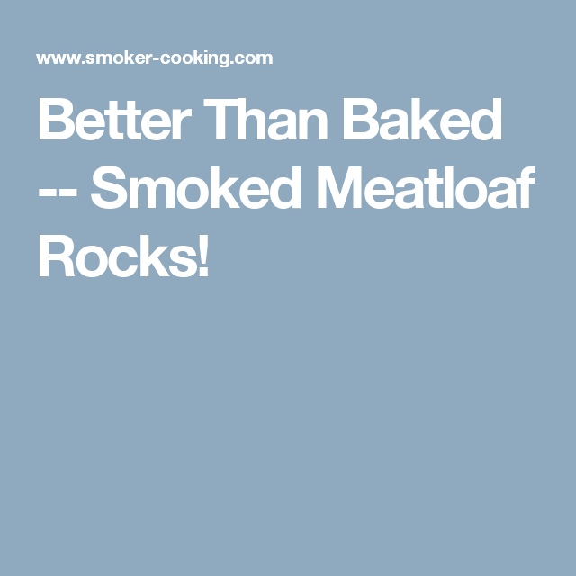 Better Than Baked -- Smoked Meatloaf Rocks!