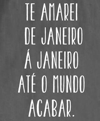 Te Amarei De Janeiro A Janeiro Até O Mundo Acabar Love Quotes