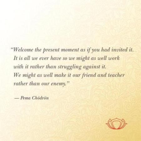 Welcome The Present Moment As If You Had Invited It It Is All