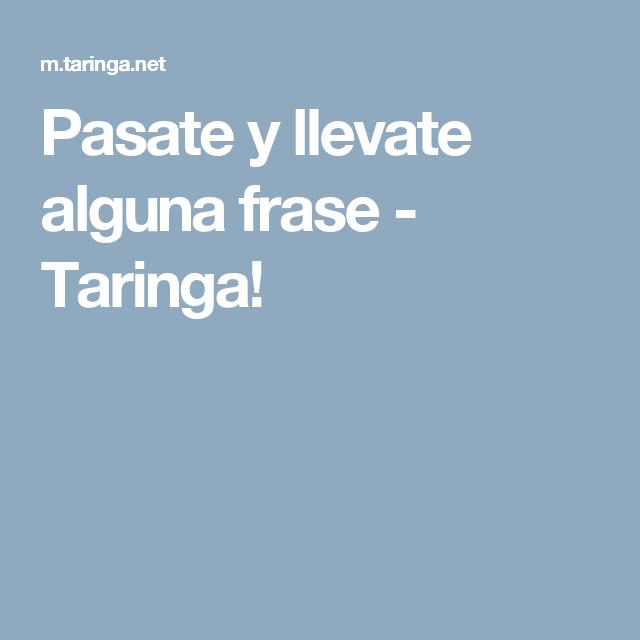 Pasate y llevate alguna frase - Taringa!