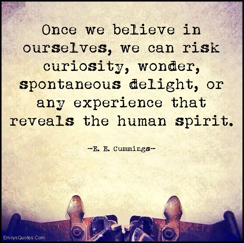 Once we believe in ourselves, we can risk curiosity, wonder, spontaneous delight, or any experience that reveals the human spirit