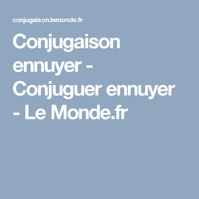 Conjugaison Ennuyer Conjuguer Ennuyer Le Monde Fr Conjugaison Verbe