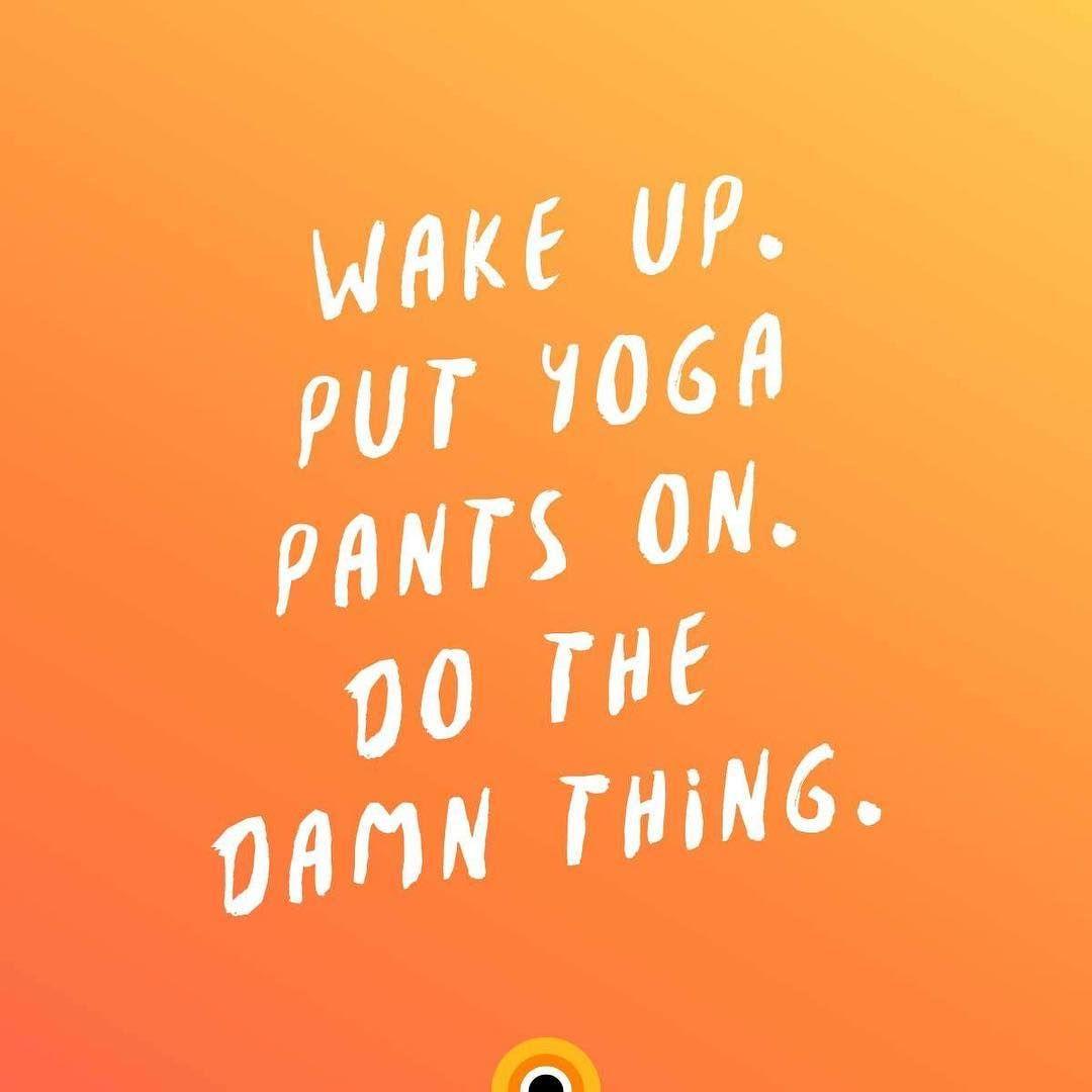 Wake Up. Put Yoga Pants On. Do The Damn Thing. #yoga