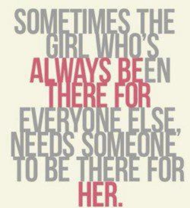 sometimes the girl who\'s ALWAYS BEen THERE FOR everyone else ...