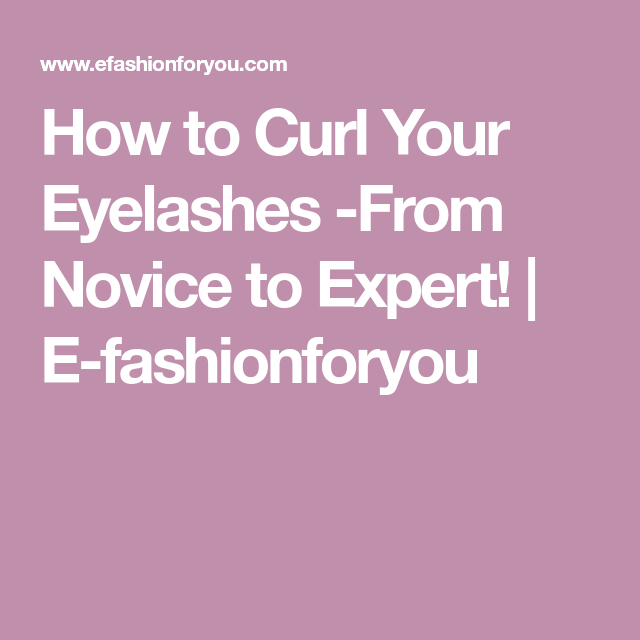 How to Curl Your Eyelashes -From Novice to Expert!   E-fashionforyou
