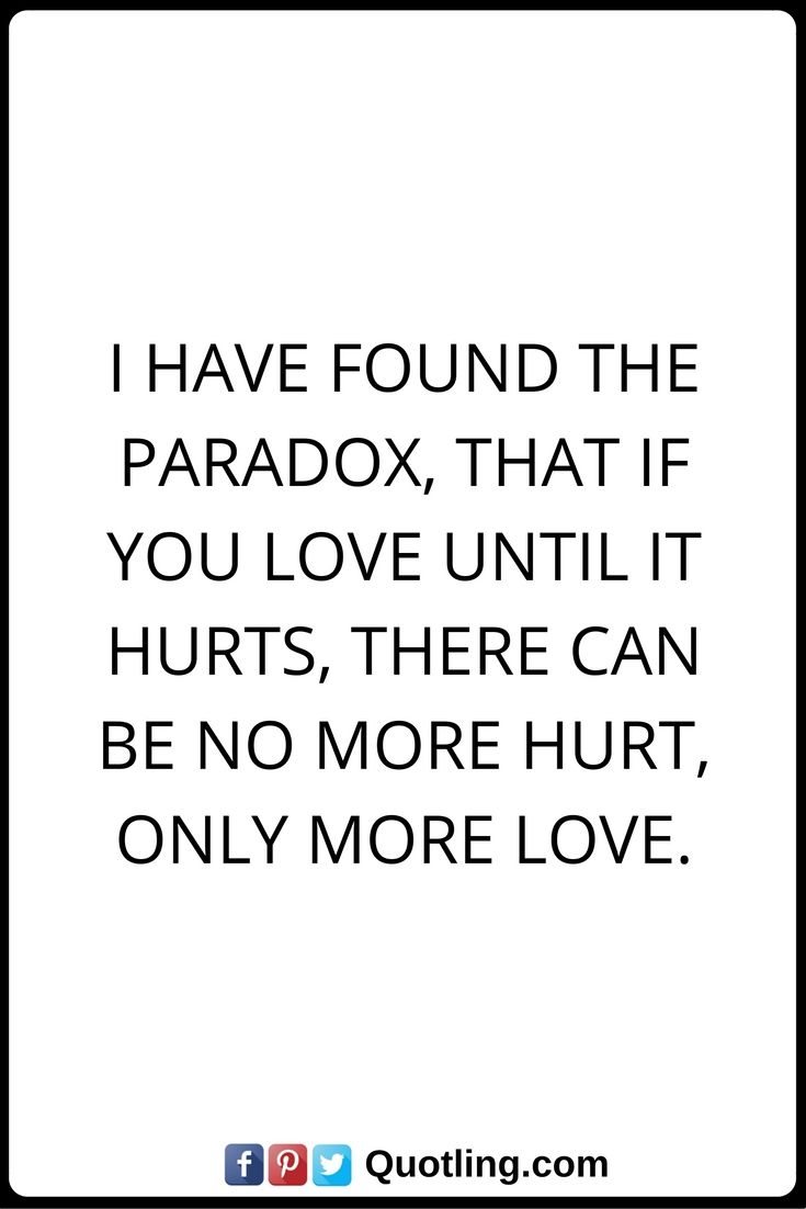 Quotes About Hurt Hurt Quotes I Have Found The Paradox That If You Love Until It