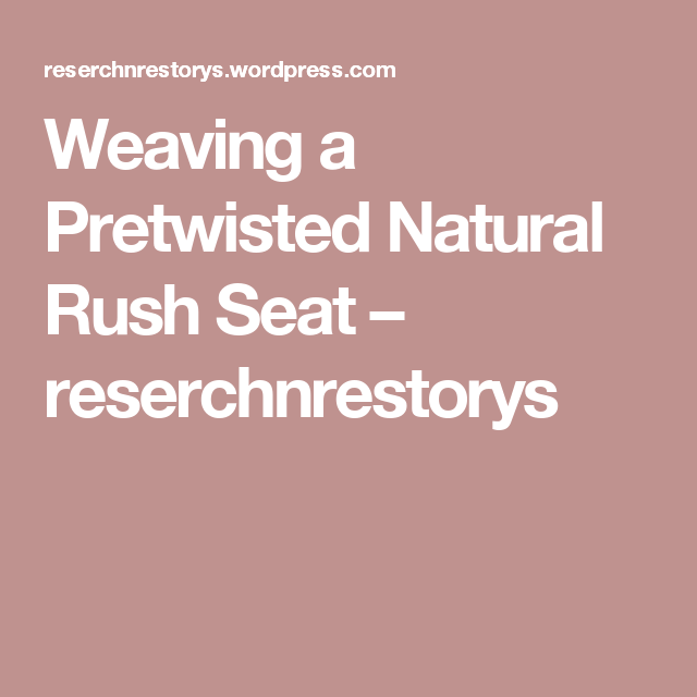 Weaving a Pretwisted Natural Rush Seat – reserchnrestorys