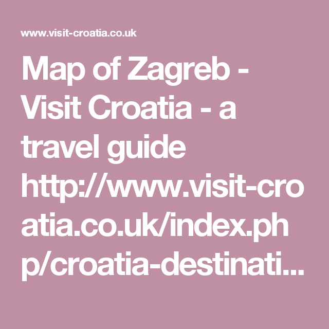 Map Of Zagreb Visit Croatia A Travel Guide Http Www Visit Croatia Co Uk Index Php Croatia Destinations Zagreb Visit Croatia Croatia Destinations Croatia