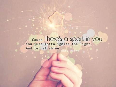 ...Cause there's a spark in you. You just gotta ignite the light. And let it shine.