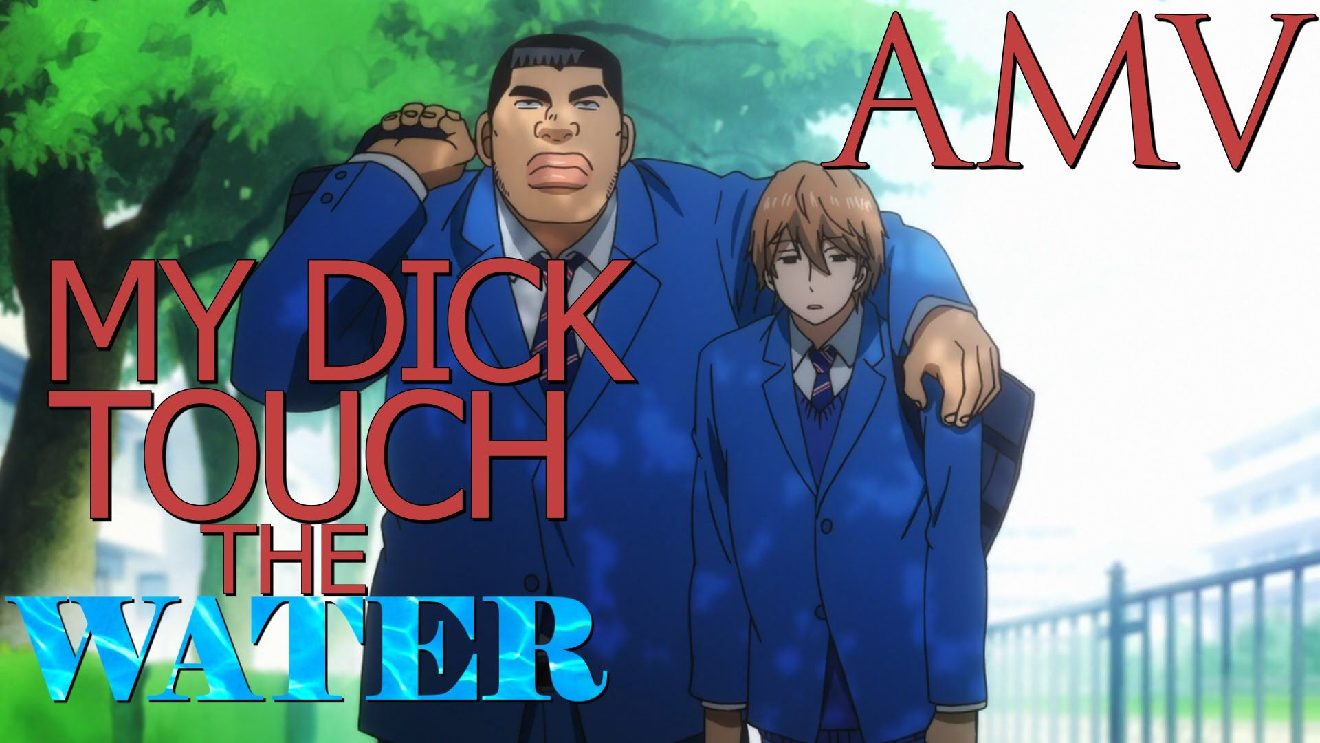 AMV: My Dick Touch the Water