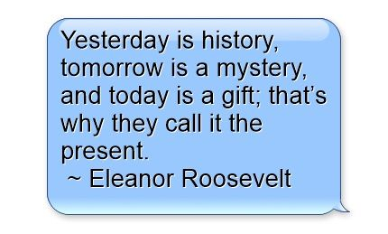 Yesterday Is History Tomorrow Is A Mystery And Today Is A Gift