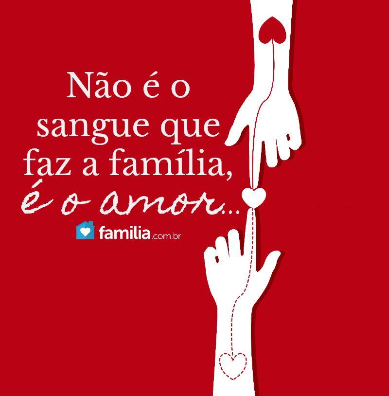 Não é O Sangue Que Faz A Família é O Amor Frases Amor