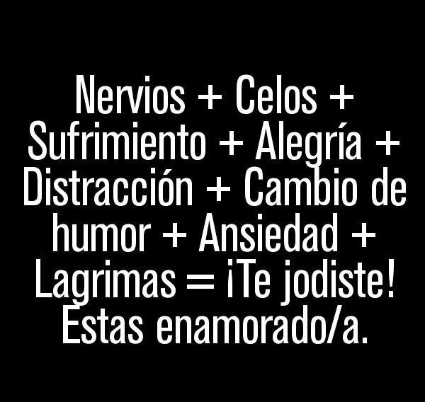 Nervios + celos + sufrimiento + alegria + distracción + cambio de humor + ansiedad + lagrimas = estas enamorada (o)