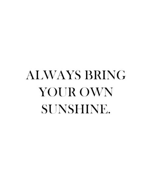 Always Bring Your Own Sunshine Cuteness Pinterest Quotes