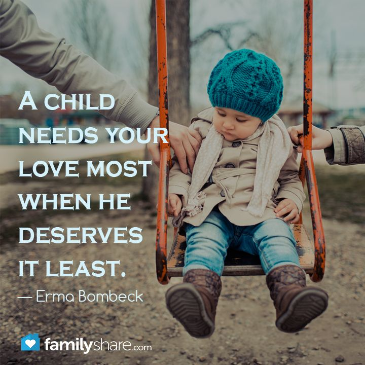 """A child needs your love most when he deserves it least"" — Erma Bombeck"