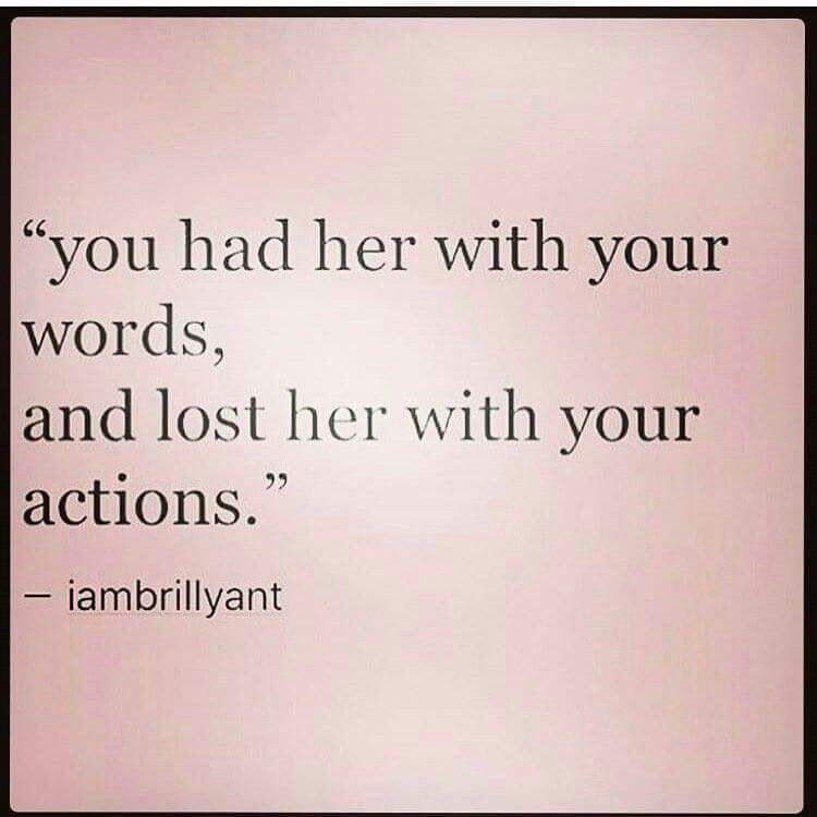 Yep. Absolutely.. although your words were very sweet once in a great while, except when you were calling me nasty, vile names.... Your actions completely destroyed what i felt for you. You said MY actions didn't match my words???? Ha-ha... Think you need to look in the mirror......No, you know what?? Your words sucked too. You're a monster. Through and through...